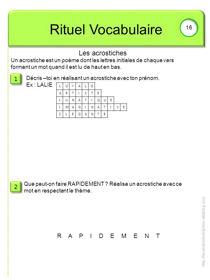 Rituel Vocabulaire 16 1 1 2 2 Décris –toi en réalisant un acrostiche avec ton prénom. Ex : LALIE Que peut-on faire RAPIDEMENT ? Réalise un acrostiche