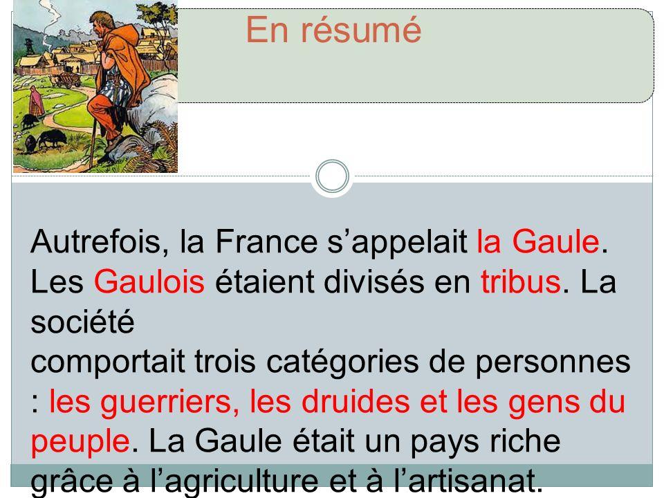 En résumé Autrefois, la France sappelait la Gaule. Les Gaulois étaient divisés en tribus. La société comportait trois catégories de personnes : les gu