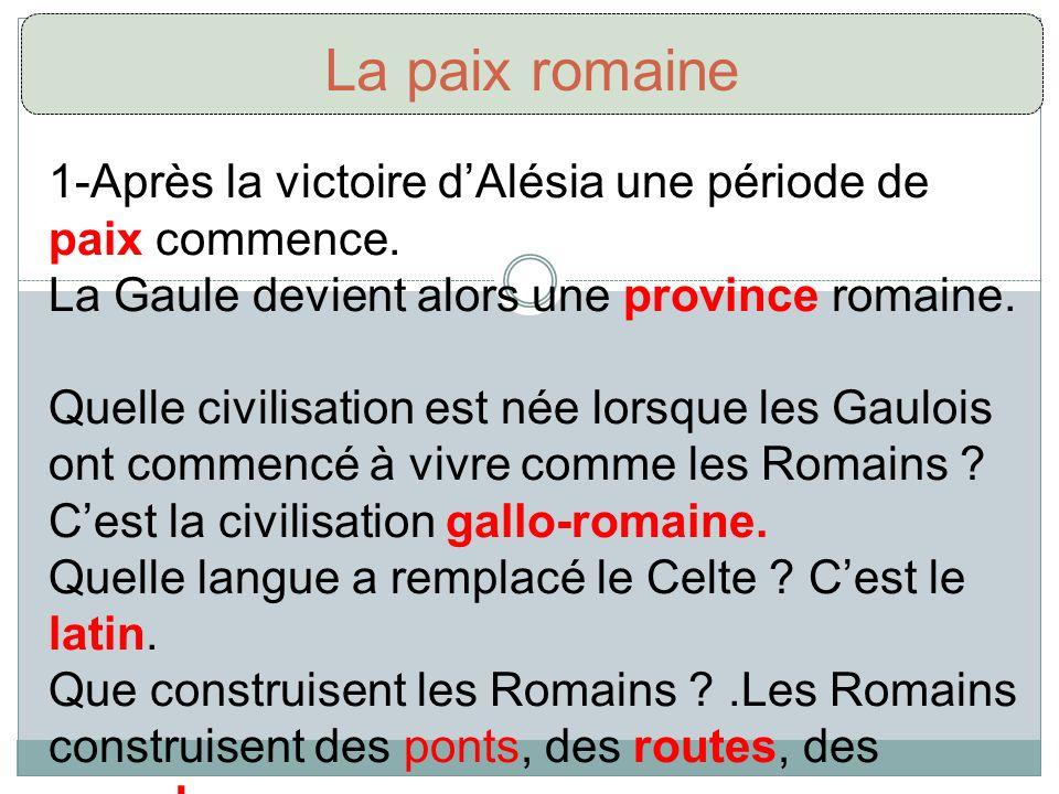 La paix romaine 1-Après la victoire dAlésia une période de paix commence. La Gaule devient alors une province romaine. Quelle civilisation est née lor
