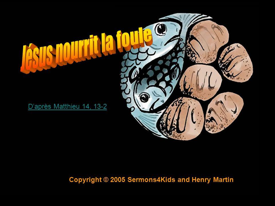 Copyright © 2005 Sermons4Kids and Henry Martin Daprès Matthieu 14, 13-2Daprès Matthieu 14, 13-23