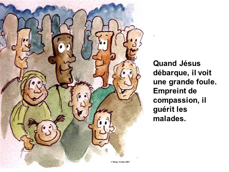 . Quand Jésus débarque, il voit une grande foule. Empreint de compassion, il guérit les malades.