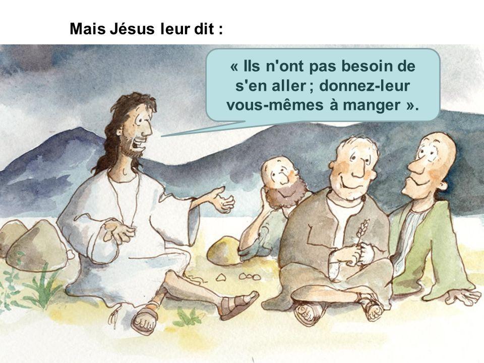 Mais Jésus leur dit : « IIs n'ont pas besoin de s'en aller ; donnez-leur vous-mêmes à manger ».