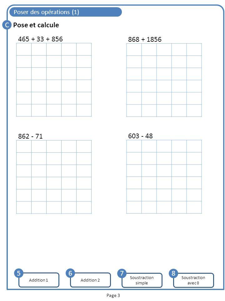 Poser des opérations (1) C Page 3 Pose et calcule Addition 1 5 465 + 33 + 856 868 + 1856 862 - 71 603 - 48 Addition 2 6 Soustraction simple 7 Soustrac