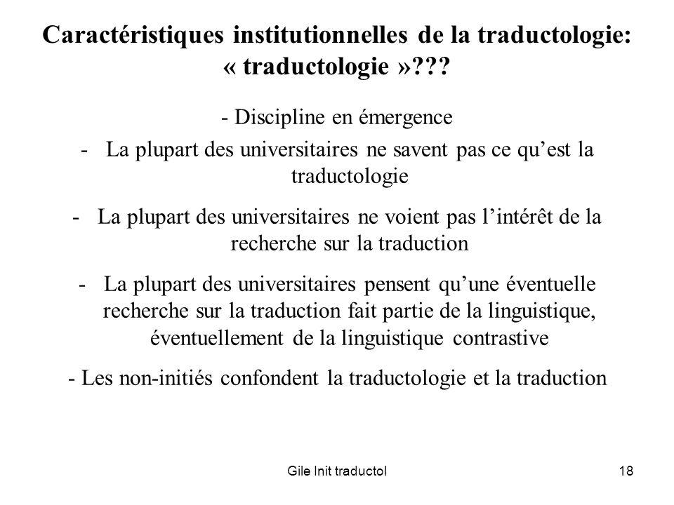 Gile Init traductol18 Caractéristiques institutionnelles de la traductologie: « traductologie »??? - Discipline en émergence -La plupart des universit