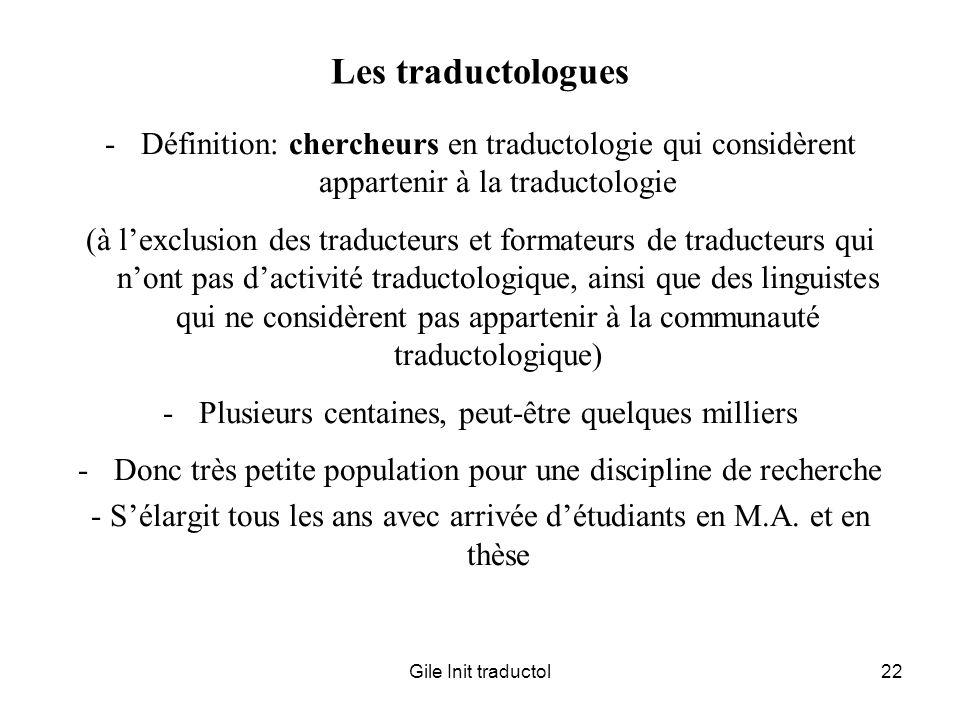 Gile Init traductol22 Les traductologues -Définition: chercheurs en traductologie qui considèrent appartenir à la traductologie (à lexclusion des trad