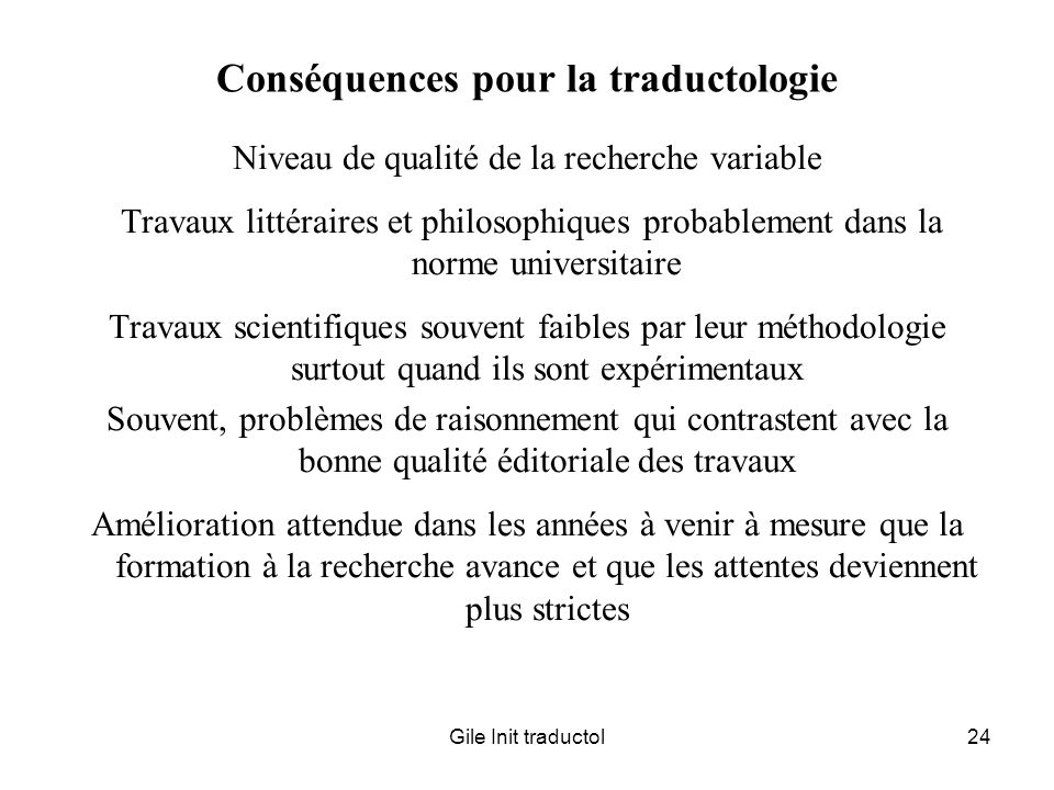 Gile Init traductol24 Conséquences pour la traductologie Niveau de qualité de la recherche variable Travaux littéraires et philosophiques probablement