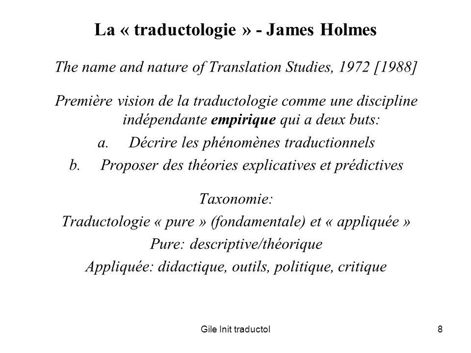 Gile Init traductol19 Existence institutionnelle de la traductologie -Dans la plupart des pays, il nexiste pas de département ou de faculté de traductologie, et encore moins de section traductologique dans la taxonomie des disciplines de recherche -Une grande partie des chercheurs en traductologie sont isolés dans des départements de littérature, de langues étrangères, de linguistique -Une proportion croissante de traductoloques sont intégrés à des programmes de formation de traducteurs… mais la majorité écrasante des professeurs de traduction ne sont pas traductologues!