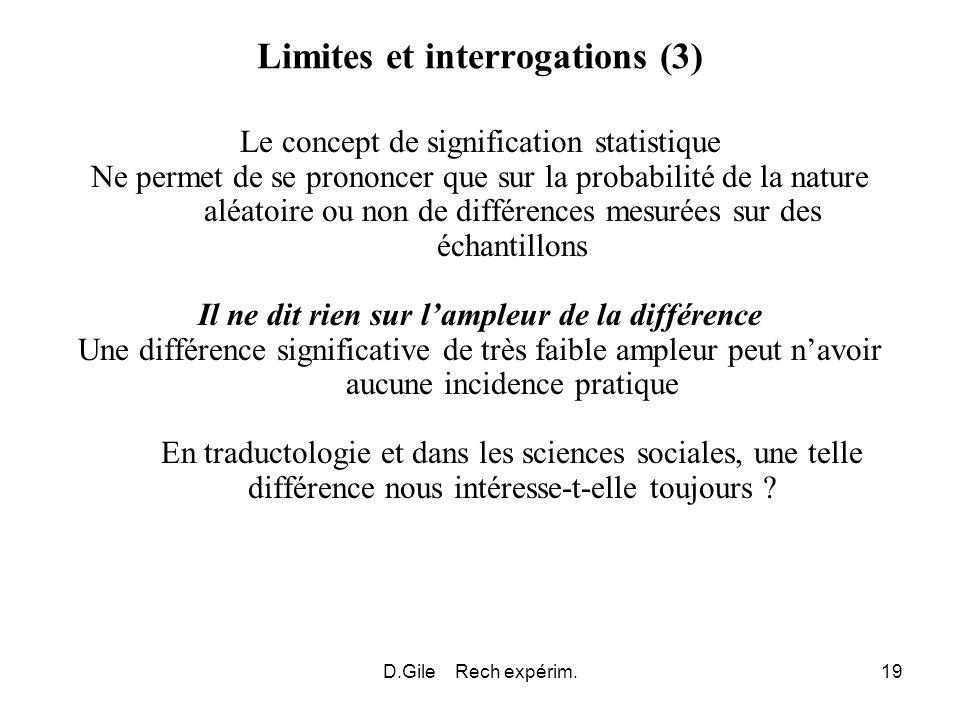D.Gile Rech expérim.19 Limites et interrogations (3) Le concept de signification statistique Ne permet de se prononcer que sur la probabilité de la na