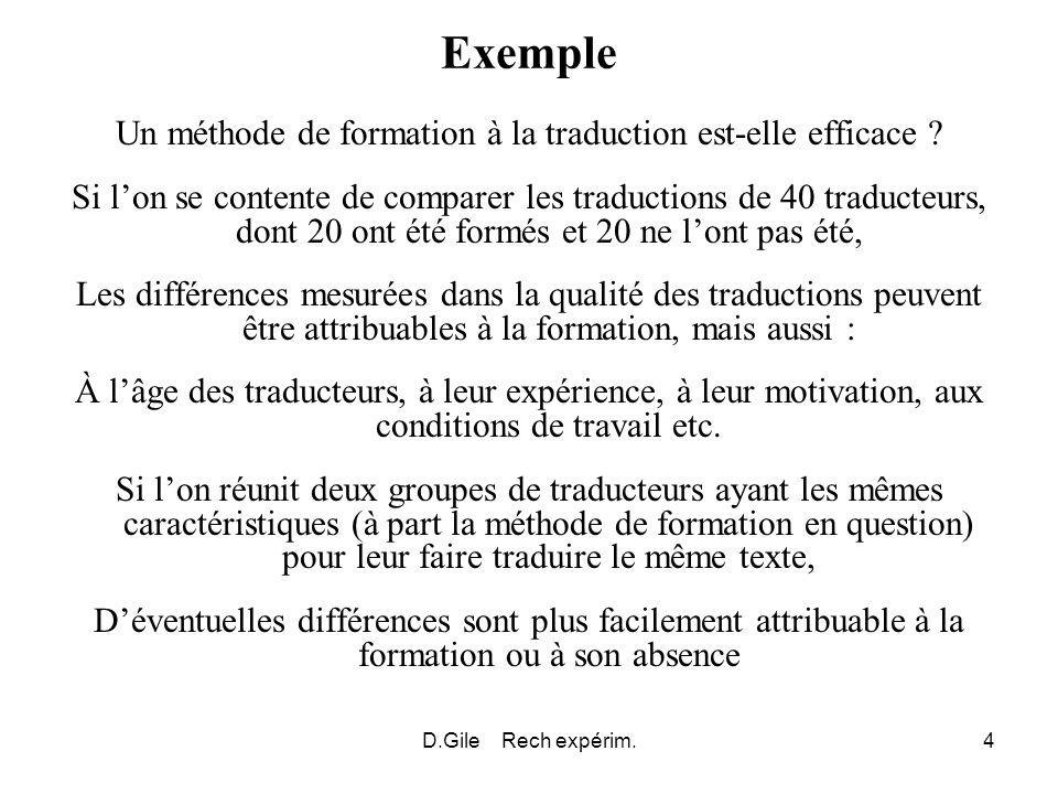 D.Gile Rech expérim.5 Tests dhypothèses à travers une expérience Il sagit du prototype de la recherche expérimentale aux yeux de nombreux chercheurs Le comportement de 2 ou plusieurs groupes est observé Ces groupes sont constitués de manière à être comparables sauf pour ce qui est de la variable dont linfluence doit être examinée On comparaisons les résultats mesurés sur chaque groupe pour déterminer si des différences entre les groupes sont être faibles et probablement dues au seul effet du hasard – ou non Dans le deuxième cas, on parle de différences « significatives »