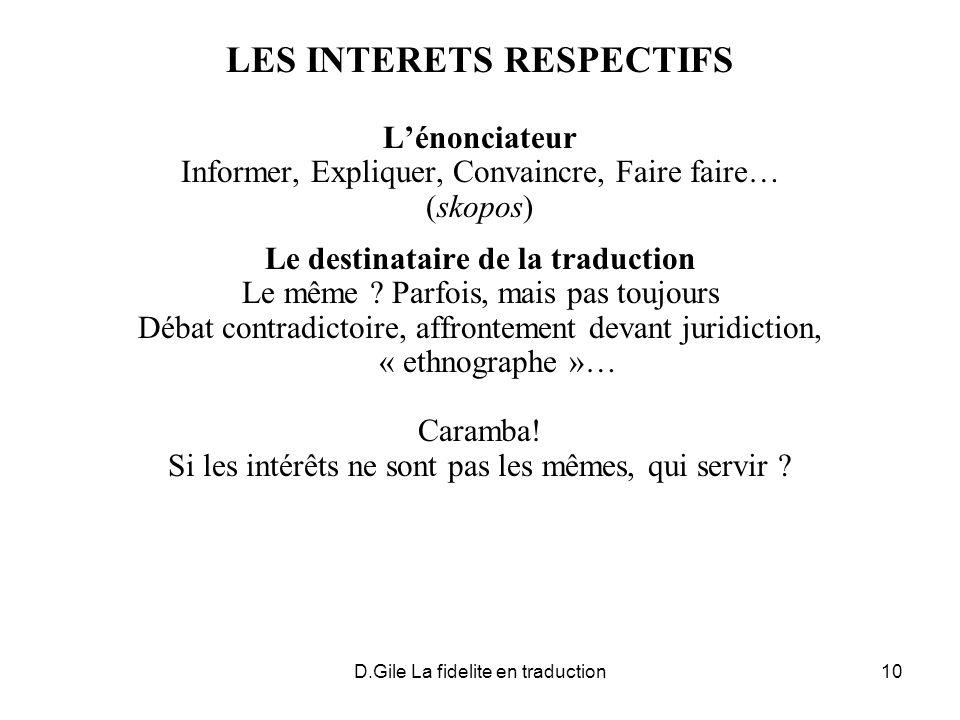 D.Gile La fidelite en traduction10 LES INTERETS RESPECTIFS Lénonciateur Informer, Expliquer, Convaincre, Faire faire… (skopos) Le destinataire de la traduction Le même .