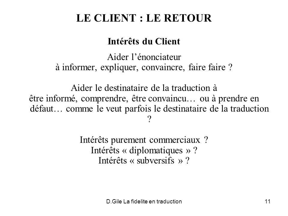 D.Gile La fidelite en traduction11 LE CLIENT : LE RETOUR Intérêts du Client Aider lénonciateur à informer, expliquer, convaincre, faire faire .
