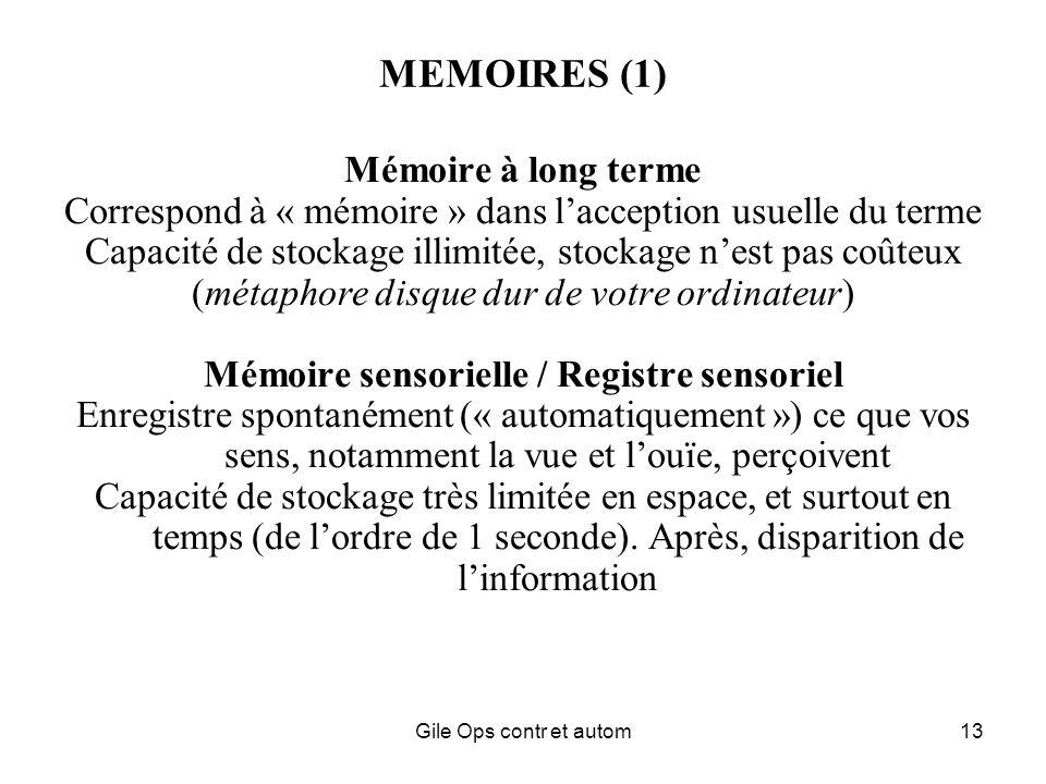 Gile Ops contr et autom13 MEMOIRES (1) Mémoire à long terme Correspond à « mémoire » dans lacception usuelle du terme Capacité de stockage illimitée, stockage nest pas coûteux (métaphore disque dur de votre ordinateur) Mémoire sensorielle / Registre sensoriel Enregistre spontanément (« automatiquement ») ce que vos sens, notamment la vue et louïe, perçoivent Capacité de stockage très limitée en espace, et surtout en temps (de lordre de 1 seconde).