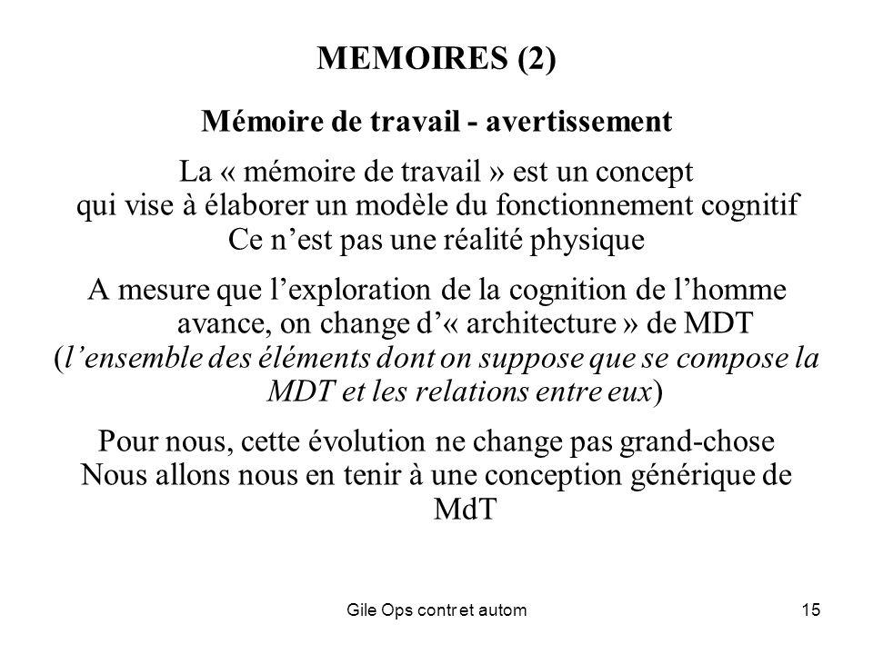 Gile Ops contr et autom15 MEMOIRES (2) Mémoire de travail - avertissement La « mémoire de travail » est un concept qui vise à élaborer un modèle du fonctionnement cognitif Ce nest pas une réalité physique A mesure que lexploration de la cognition de lhomme avance, on change d« architecture » de MDT (lensemble des éléments dont on suppose que se compose la MDT et les relations entre eux) Pour nous, cette évolution ne change pas grand-chose Nous allons nous en tenir à une conception générique de MdT