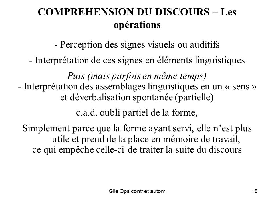 Gile Ops contr et autom18 COMPREHENSION DU DISCOURS – Les opérations - Perception des signes visuels ou auditifs - Interprétation de ces signes en éléments linguistiques Puis (mais parfois en même temps) - Interprétation des assemblages linguistiques en un « sens » et déverbalisation spontanée (partielle) c.a.d.