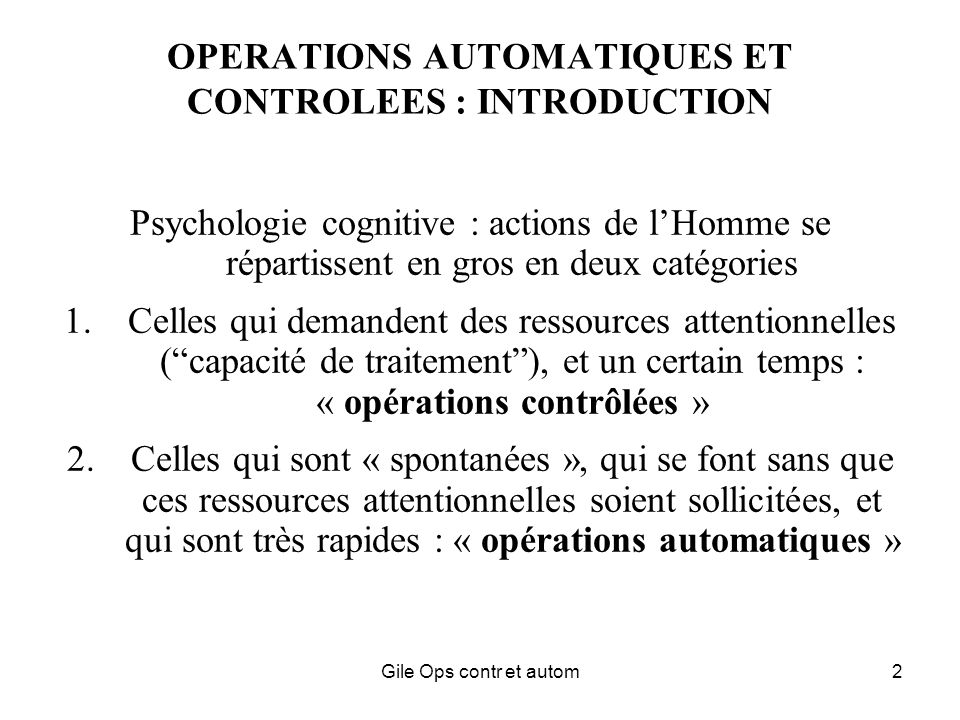 Gile Ops contr et autom2 OPERATIONS AUTOMATIQUES ET CONTROLEES : INTRODUCTION Psychologie cognitive : actions de lHomme se répartissent en gros en deu