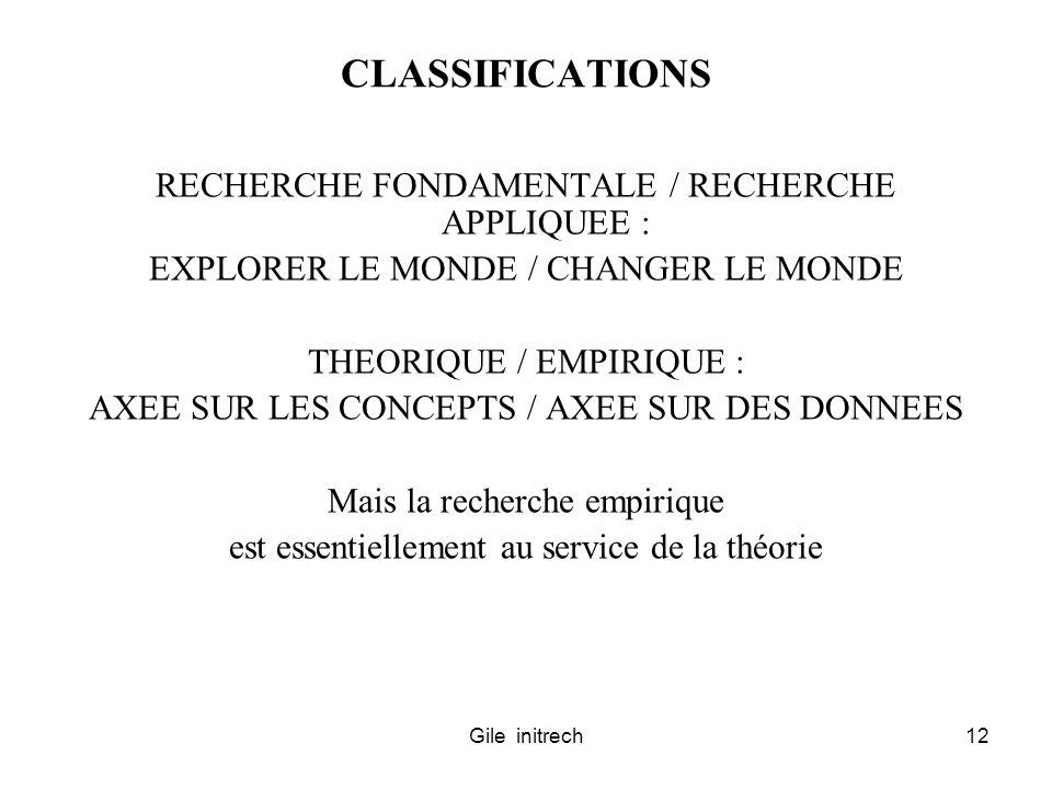 Gile initrech12 CLASSIFICATIONS RECHERCHE FONDAMENTALE / RECHERCHE APPLIQUEE : EXPLORER LE MONDE / CHANGER LE MONDE THEORIQUE / EMPIRIQUE : AXEE SUR LES CONCEPTS / AXEE SUR DES DONNEES Mais la recherche empirique est essentiellement au service de la théorie
