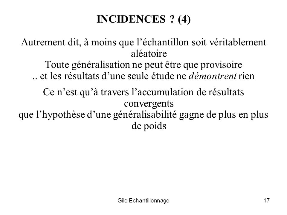 Gile Echantillonnage17 INCIDENCES ? (4) Autrement dit, à moins que léchantillon soit véritablement aléatoire Toute généralisation ne peut être que pro