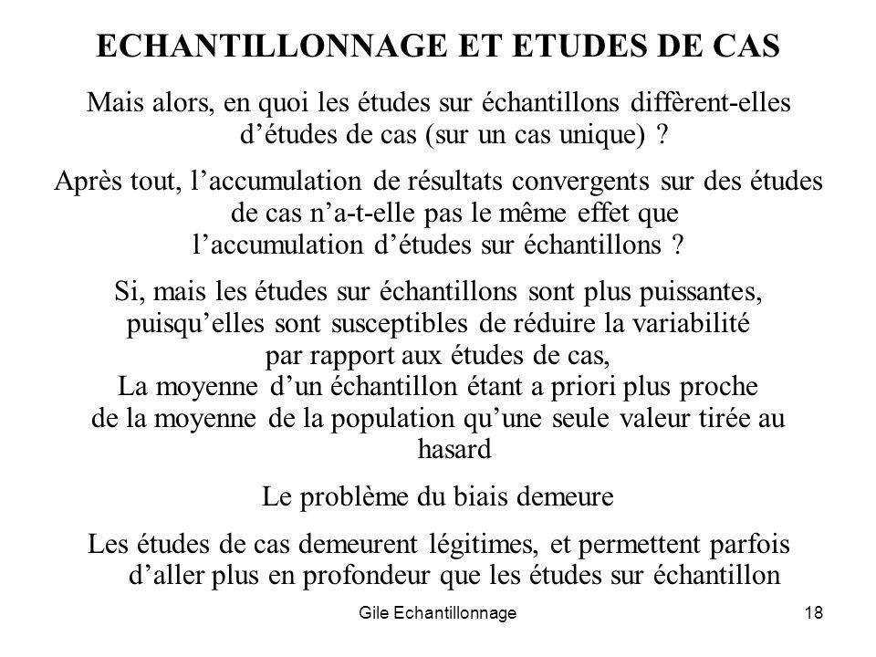 Gile Echantillonnage18 ECHANTILLONNAGE ET ETUDES DE CAS Mais alors, en quoi les études sur échantillons diffèrent-elles détudes de cas (sur un cas uni