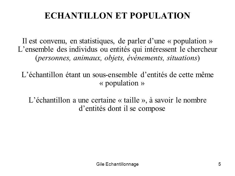 Gile Echantillonnage5 ECHANTILLON ET POPULATION Il est convenu, en statistiques, de parler dune « population » Lensemble des individus ou entités qui