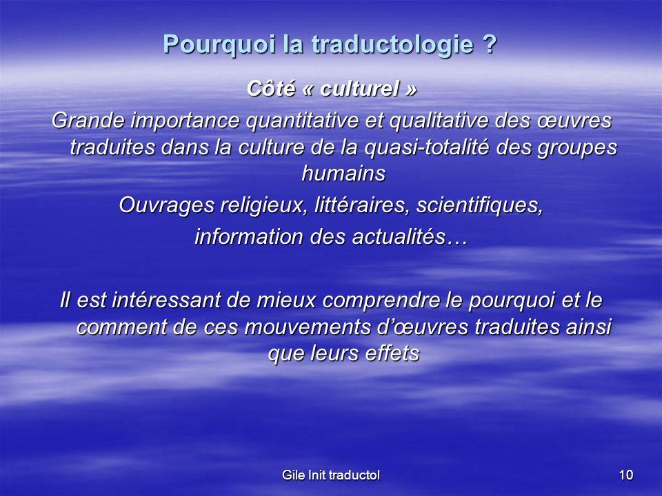 Gile Init traductol10 Pourquoi la traductologie ? Côté « culturel » Grande importance quantitative et qualitative des œuvres traduites dans la culture