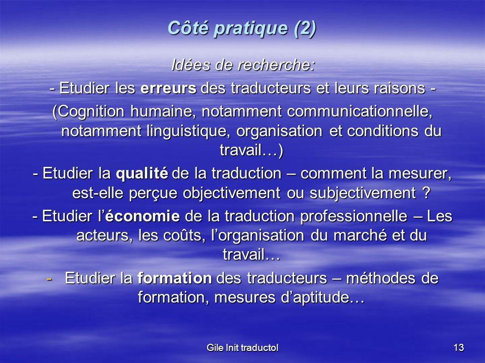 Gile Init traductol13 Côté pratique (2) Idées de recherche: - Etudier les erreurs des traducteurs et leurs raisons - (Cognition humaine, notamment com