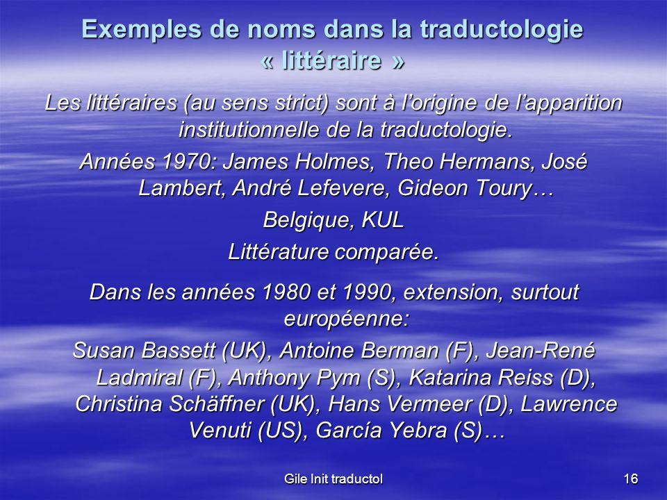 Gile Init traductol16 Exemples de noms dans la traductologie « littéraire » Les littéraires (au sens strict) sont à lorigine de lapparition institutio