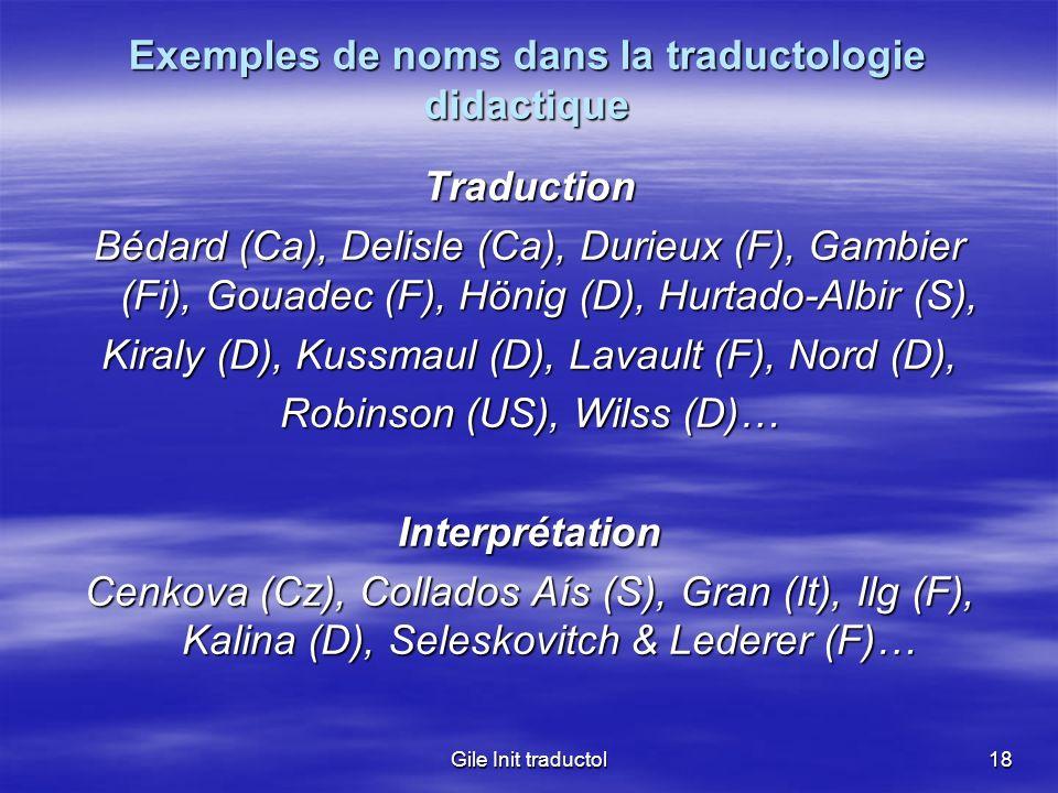 Gile Init traductol18 Exemples de noms dans la traductologie didactique Traduction Bédard (Ca), Delisle (Ca), Durieux (F), Gambier (Fi), Gouadec (F),