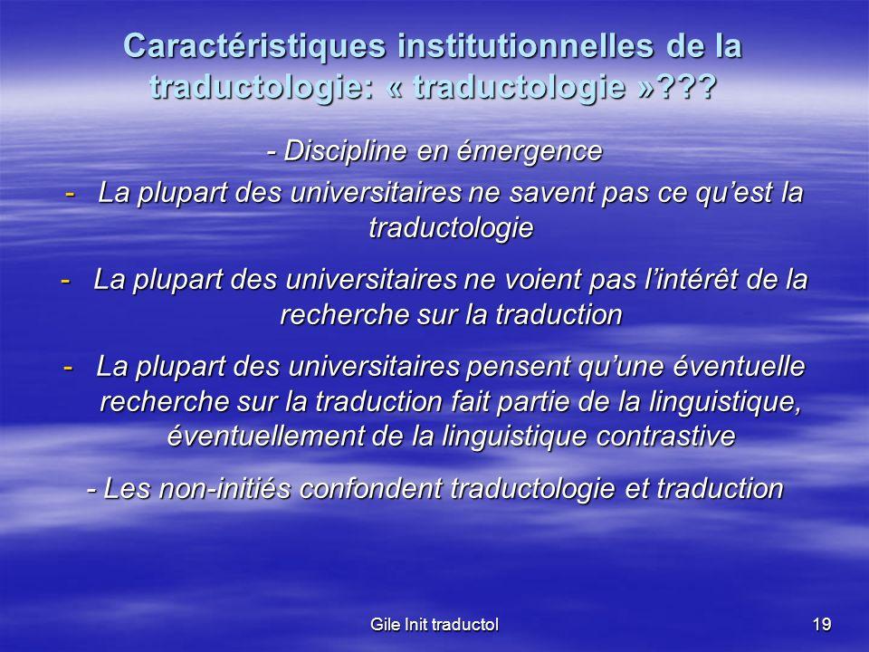 Gile Init traductol19 Caractéristiques institutionnelles de la traductologie: « traductologie »??? - Discipline en émergence -La plupart des universit