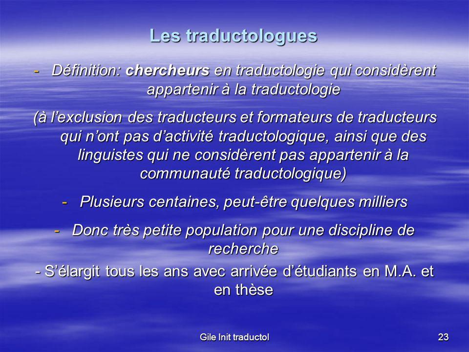 Gile Init traductol23 Les traductologues -Définition: chercheurs en traductologie qui considèrent appartenir à la traductologie (à lexclusion des trad