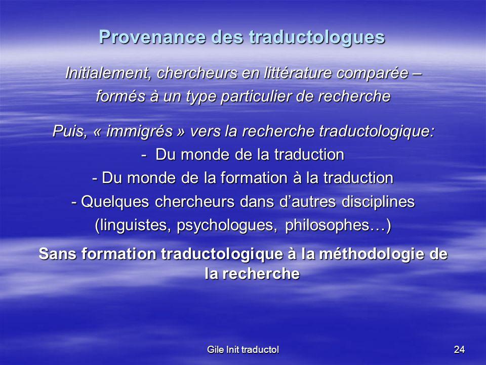 Gile Init traductol24 Provenance des traductologues Initialement, chercheurs en littérature comparée – formés à un type particulier de recherche Puis,
