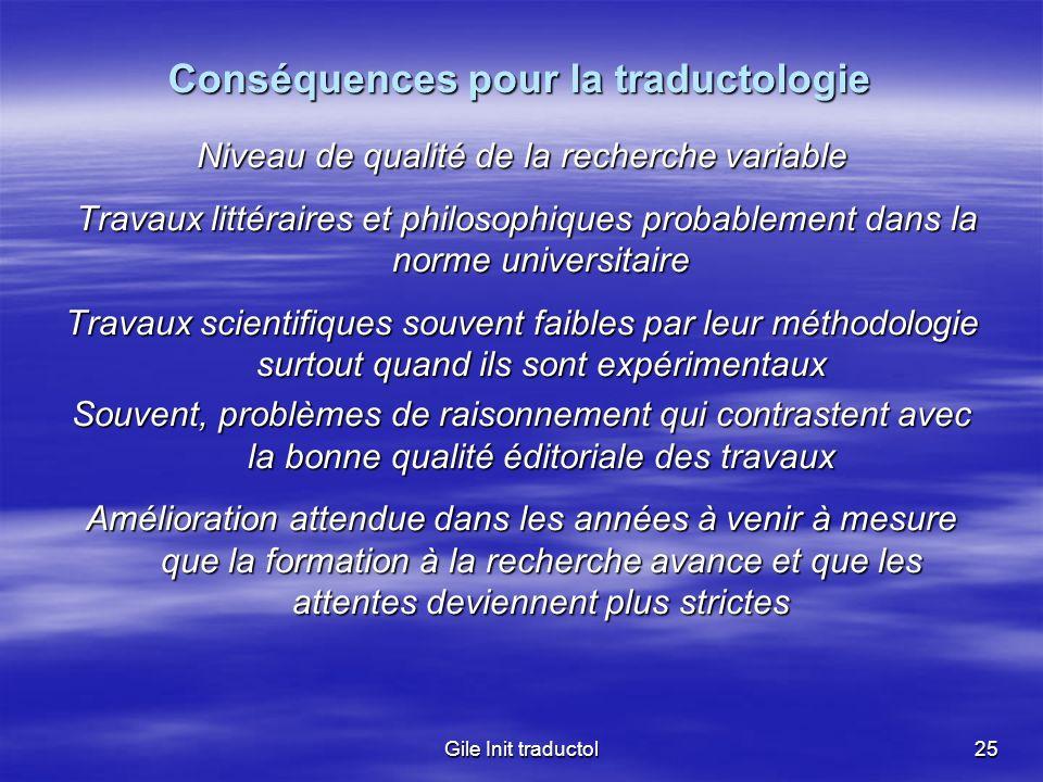Gile Init traductol25 Conséquences pour la traductologie Niveau de qualité de la recherche variable Travaux littéraires et philosophiques probablement
