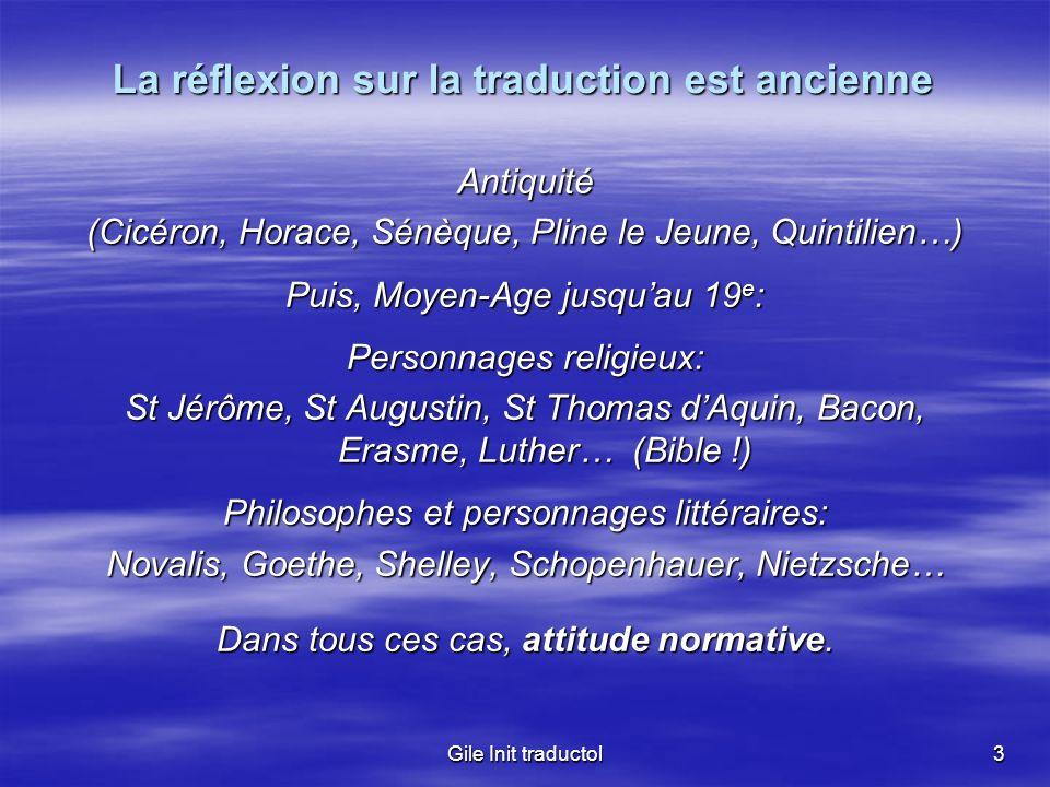 Gile Init traductol3 La réflexion sur la traduction est ancienne Antiquité (Cicéron, Horace, Sénèque, Pline le Jeune, Quintilien…) Puis, Moyen-Age jus