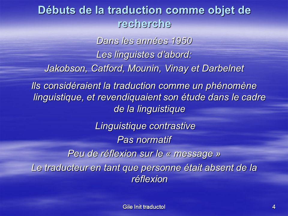 Gile Init traductol4 Débuts de la traduction comme objet de recherche Dans les années 1950 Les linguistes dabord: Jakobson, Catford, Mounin, Vinay et