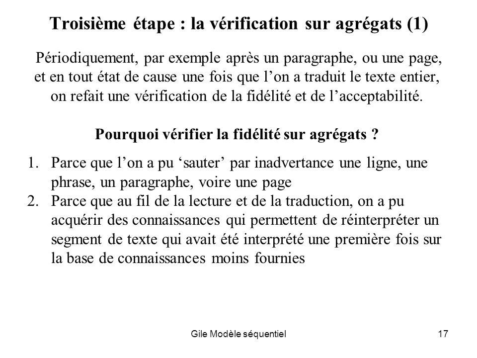 Gile Modèle séquentiel17 Troisième étape : la vérification sur agrégats (1) Périodiquement, par exemple après un paragraphe, ou une page, et en tout état de cause une fois que lon a traduit le texte entier, on refait une vérification de la fidélité et de lacceptabilité.