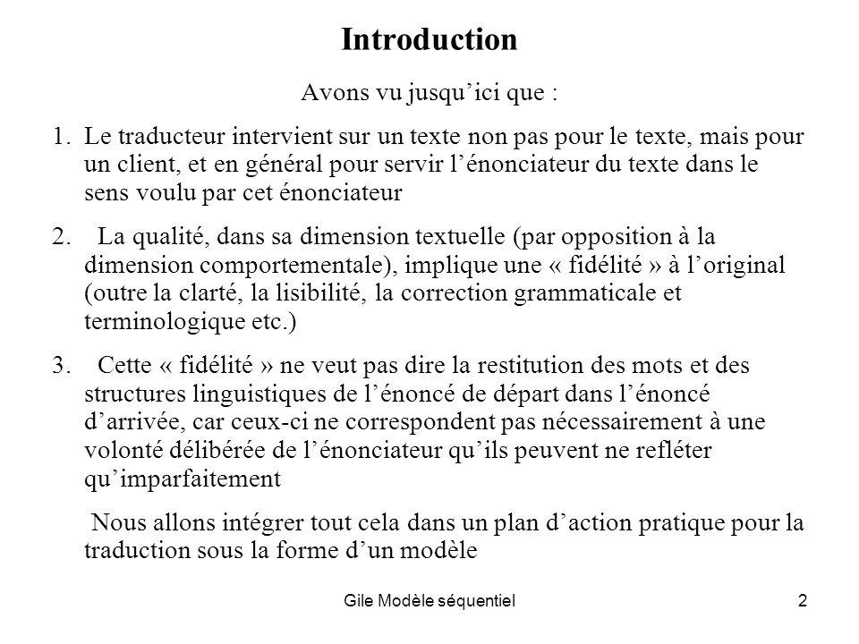 Gile Modèle séquentiel2 Introduction Avons vu jusquici que : 1.Le traducteur intervient sur un texte non pas pour le texte, mais pour un client, et en général pour servir lénonciateur du texte dans le sens voulu par cet énonciateur 2.