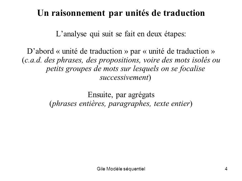Gile Modèle séquentiel4 Un raisonnement par unités de traduction Lanalyse qui suit se fait en deux étapes: Dabord « unité de traduction » par « unité de traduction » (c.a.d.