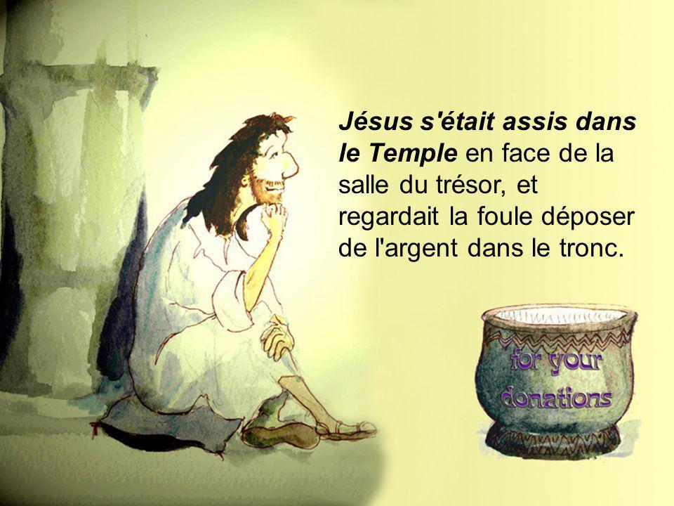 Jésus s'était assis dans le Temple en face de la salle du trésor, et regardait la foule déposer de l'argent dans le tronc.