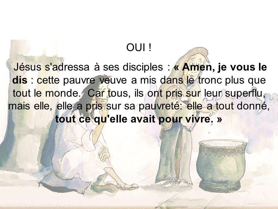 OUI ! Jésus s'adressa à ses disciples : « Amen, je vous le dis : cette pauvre veuve a mis dans le tronc plus que tout le monde. Car tous, ils ont pris