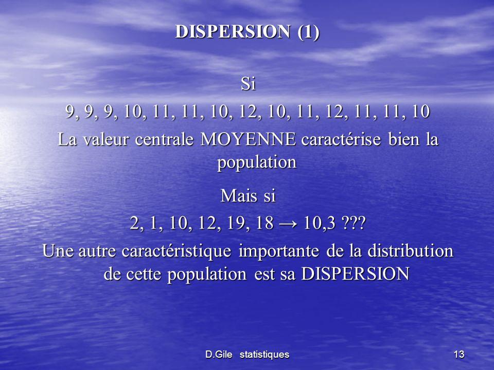 D.Gile statistiques13 DISPERSION (1) Si 9, 9, 9, 10, 11, 11, 10, 12, 10, 11, 12, 11, 11, 10 La valeur centrale MOYENNE caractérise bien la population