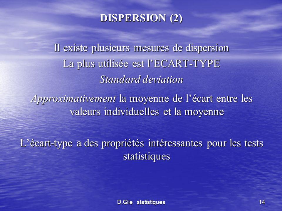 D.Gile statistiques14 DISPERSION (2) Il existe plusieurs mesures de dispersion La plus utilisée est lECART-TYPE Standard deviation Approximativement l