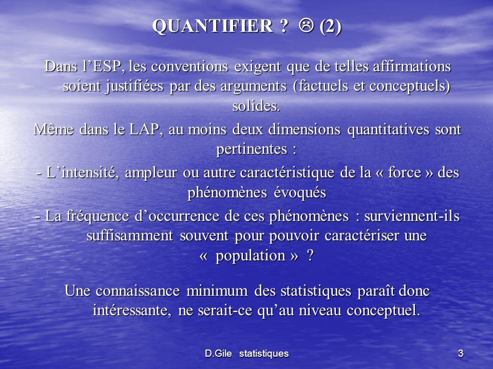D.Gile statistiques14 DISPERSION (2) Il existe plusieurs mesures de dispersion La plus utilisée est lECART-TYPE Standard deviation Approximativement la moyenne de lécart entre les valeurs individuelles et la moyenne Lécart-type a des propriétés intéressantes pour les tests statistiques