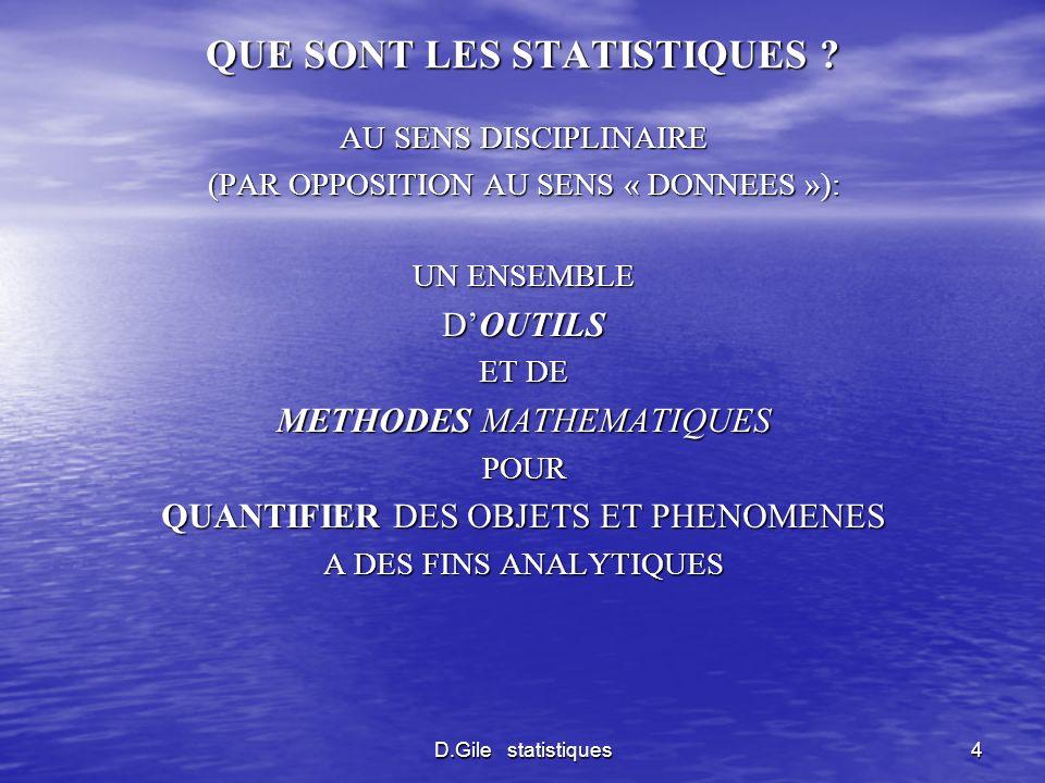 D.Gile statistiques5 STATISTIQUES DESCRIPTIVES ET STATISTIQUES INFERENTIELLES DESCRIPTIVES - POUR DECRIRE DE MANIERE SYNTHETIQUE DES TENDANCES SUSCEPTIBLES DEXISTER SOUS UNE ABONDANCE DE CHIFFRES - POUR CARACTERISER DES RELATIONS ENTRE DES VARIABLES INFERENTIELLES POUR FAIRE DES INFERENCES SUR DES POPULATIONS A PARTIR DECHANTILLONS