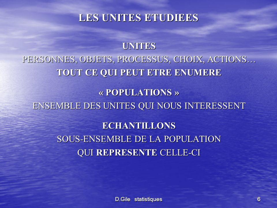 D.Gile statistiques7 VARIABLES LES UNITES ONT DES CARACTERISTIQUES QUALITATIVE OU QUANTITATIVES QUI INTERESSENT LES STATISTICIENS ELLES DEVIENNENT DES VARIABLES POIDS, TAILLE, NOTES A UN EXAMEN, PRIX, DUREE DE VIE DUN PRODUIT, QUALITE DE LA VIE DUNE PERSONNE, AMELIORATION DE LETAT DE SANTE DUNE PERSONNE SOUVENT LA QUANTIFICATION DOIT ETRE CREEE (ECHELLES DE LICKERT)