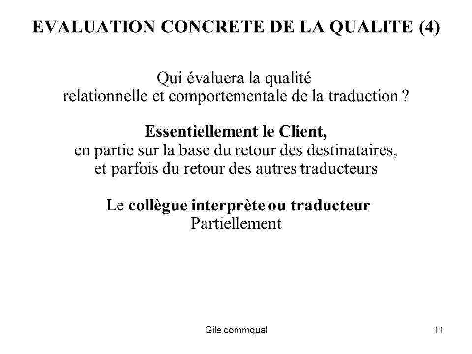 Gile commqual11 EVALUATION CONCRETE DE LA QUALITE (4) Qui évaluera la qualité relationnelle et comportementale de la traduction .