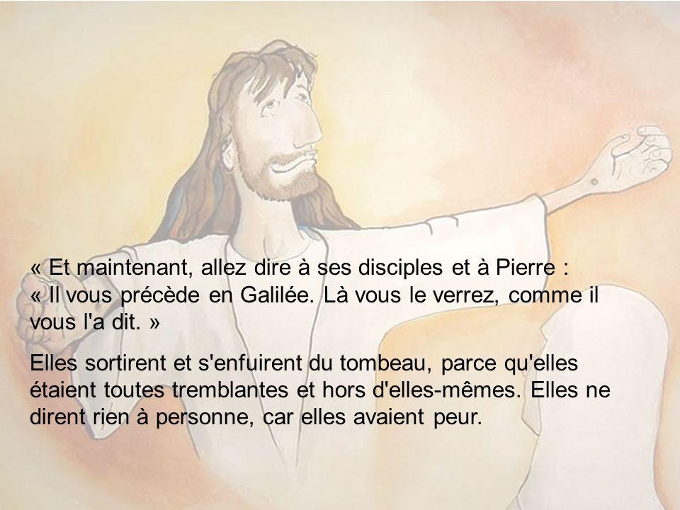 « Et maintenant, allez dire à ses disciples et à Pierre : « Il vous précède en Galilée. Là vous le verrez, comme il vous l'a dit. » Elles sortirent et