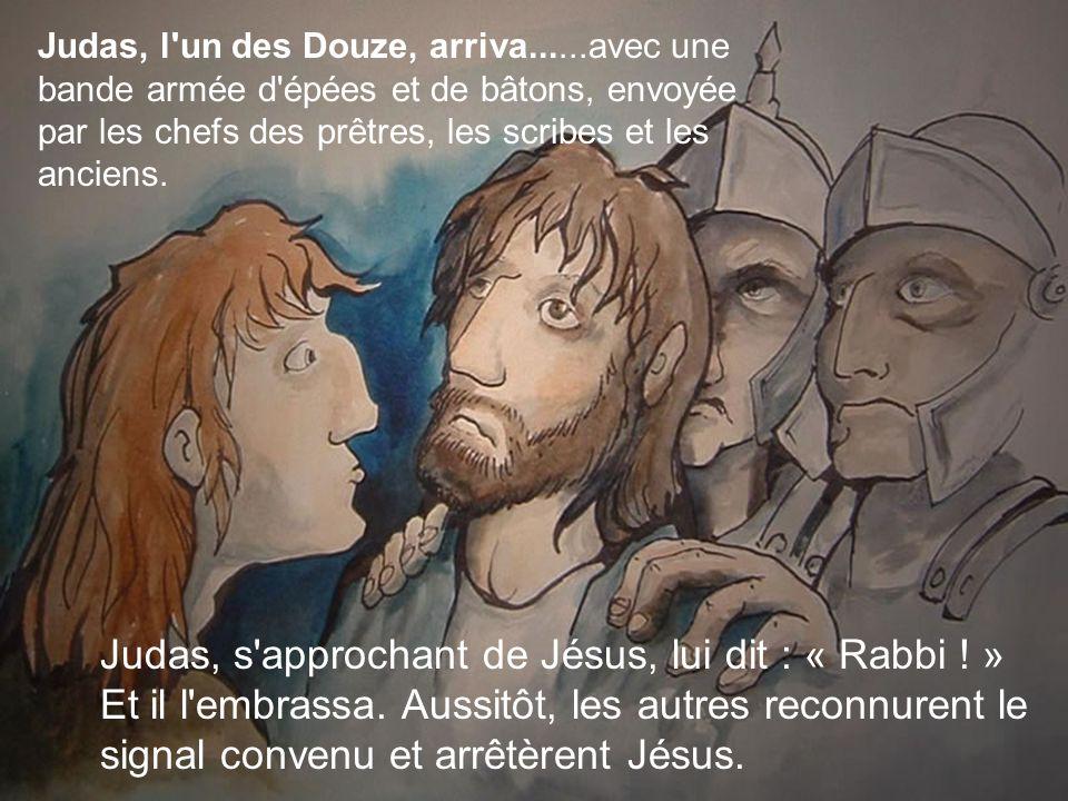 Judas, l'un des Douze, arriva......avec une bande armée d'épées et de bâtons, envoyée par les chefs des prêtres, les scribes et les anciens. Judas, s'