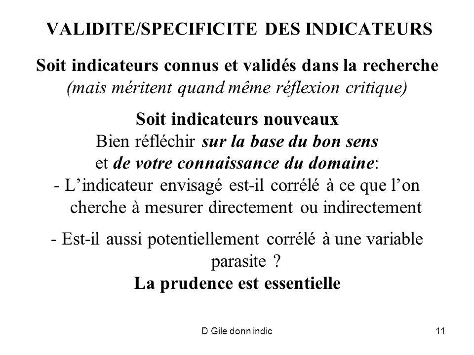 D Gile donn indic11 VALIDITE/SPECIFICITE DES INDICATEURS Soit indicateurs connus et validés dans la recherche (mais méritent quand même réflexion critique) Soit indicateurs nouveaux Bien réfléchir sur la base du bon sens et de votre connaissance du domaine: - Lindicateur envisagé est-il corrélé à ce que lon cherche à mesurer directement ou indirectement - Est-il aussi potentiellement corrélé à une variable parasite .