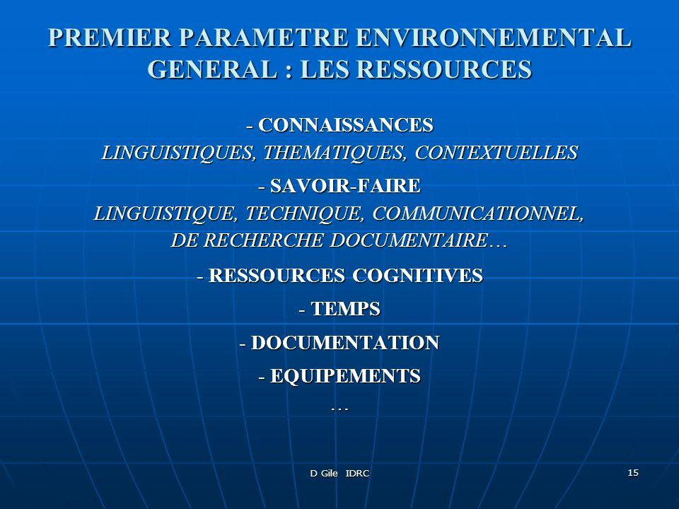 D Gile IDRC 16 DEUXIEME PARAMETRE ENVIRONNEMENTAL GENERAL : LES CONTRAINTES - LIMITES DES CONNAISSANCES LINGUISTIQUES, THEMATIQUES, CONTEXTUELLES - LIMITES DU SAVOIR-FAIRE LINGUISTIQUE, TECHNIQUE, COMMUNICATIONNEL, DE RECHERCHE DOCUMENTAIRE… - LIMITES DES RESSOURCES COGNITIVES (APPROCHES COGNITIVES) - LIMITES DE TEMPS - NORMES DE TRADUCTION GENERALES (DTS) - CAHIER DES CHARGES DU CLIENT …