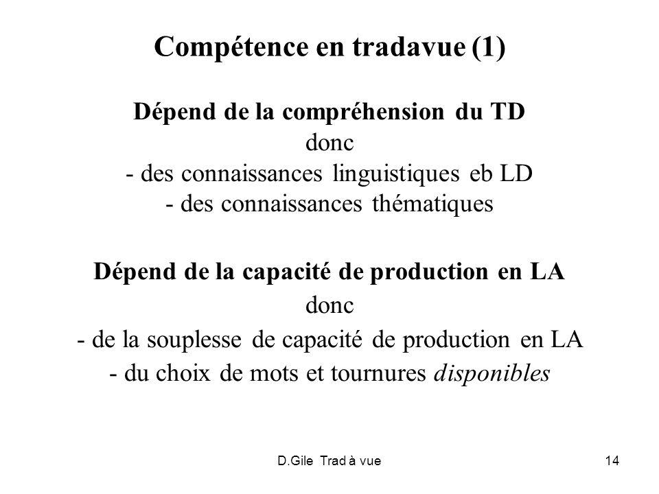 D.Gile Trad à vue14 Compétence en tradavue (1) Dépend de la compréhension du TD donc - des connaissances linguistiques eb LD - des connaissances théma