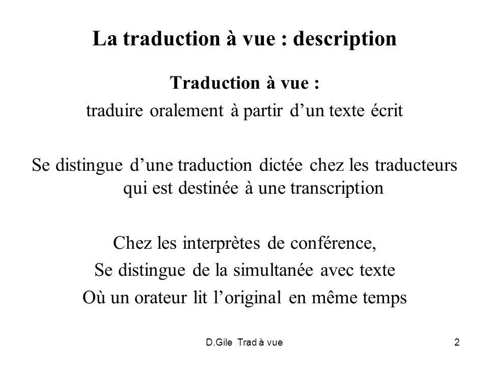 D.Gile Trad à vue13 Stratégies en cours de tradavue - Anticiper : regard sur unités suivantes pendant énonciation dunité en cours - Généraliser, voire omettre quand un segment a une valeur peu importante et pose de grosses difficultés - Découper les phrases longues en phrases plus courtes Notamment dans les phrases très longues et complexes Transformer en phrase déclarative une phrase exprimant le premier terme dune relation causale, et préciser les relations causales dans le deuxième terme : « Comme A…, B » « A, donc B » … Note: stratégies valant également pour la simultanée avec texte